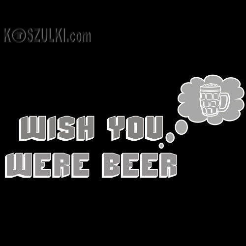 t-shirt Wish YOU were BEER